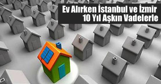 Ev Alırken İstanbul ve İzmir 10 Yıl Aşkın Vadelerle