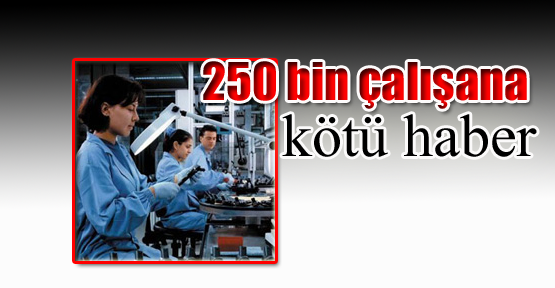 250 bin çalışana kötü haber
