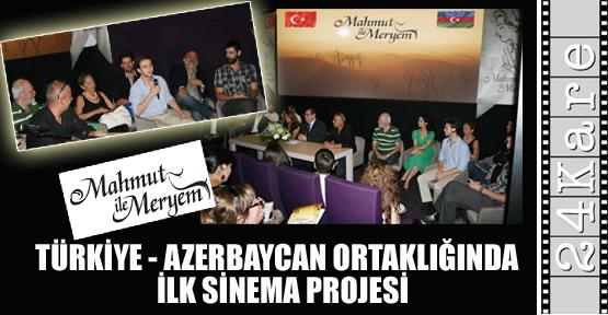 TÜRKİYE - AZERBAYCAN ORTAKLIĞINDA İLK SİNEMA PROJESİ: MAHMUT İLE MERYEM