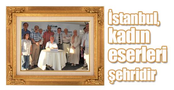 """""""İstanbul, kadın eserleri şehridir"""""""