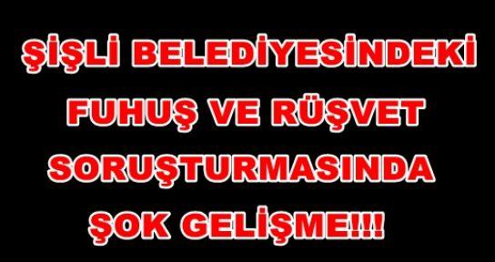 ŞİŞLİ BELEDİYESİNDEKİ FUHUŞ VE RÜŞVET SORUŞTURMASINDA SOK GELİŞME!!!
