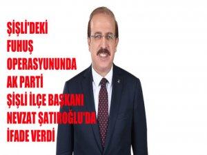 Şişli'deki fuhuş operasyonuna Ak Parti Şişli İlçe Başkanı Nevzat Şatıroğlu'da ifade verdi