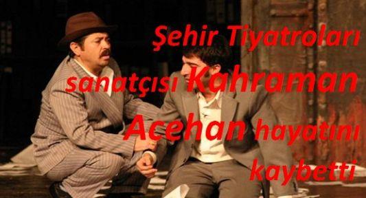 İBB Şehir Tiyatroları Emekli Tiyatrocu Kahraman Acehan'ı Yitirdi