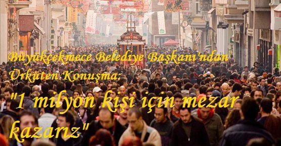 """""""İstanbul 1 Milyon Kişiye Mezar Olur"""""""