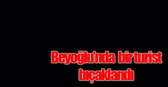 Beyoğlu'nda Alman turist bıçakla yaralandı