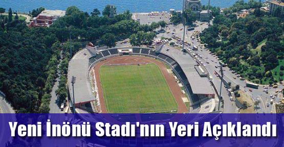 Yeni İnönü Stadı'nın yeri açıklandı