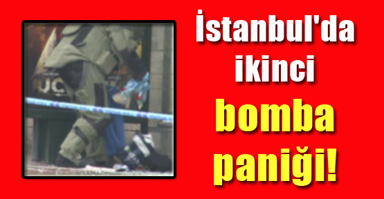 İstanbul'da ikinci bomba paniği