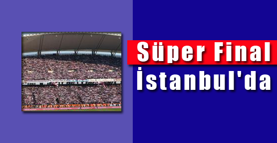 Süper Final İstanbul'da