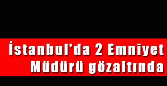İstanbul'da 2 Emniyet Müdürü gözaltında