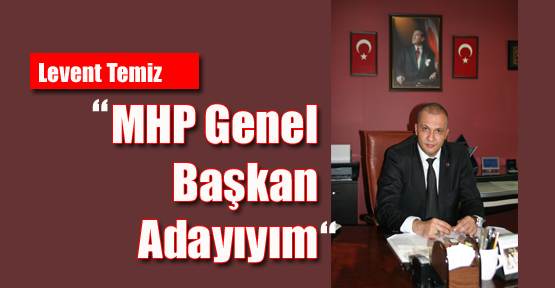 """Levent Temiz: """"MHP Genel Başkan Adayıyım"""""""