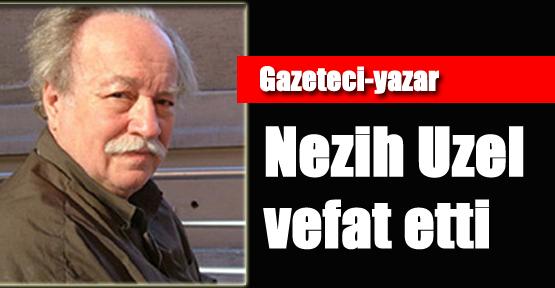 Gazeteci-Yazar Nezih Uzel Vefat Etti