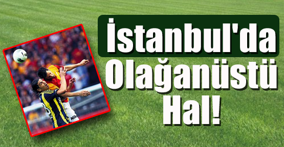 İstanbul'da Olağanüstü Hal!