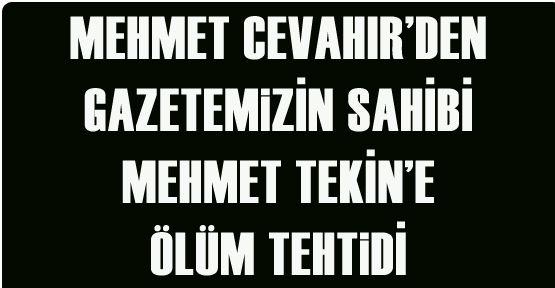 Mehmet Cevahir gazetemizin sahibi Mehmet Tekin'i ölümle tehtit etti