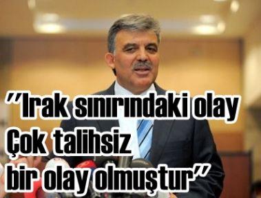 Cumhurbaşkanı Gül: -''(Irak sınırındaki olay) Çok talihsiz bir olay olmuştur