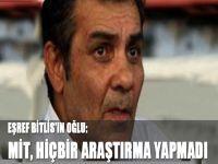 Eşref Bitlis'in oğlu: MİT, hiçbir araştırma yapmadı