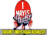 Taksim'e 1 Mayıs yasağı kesinleşti